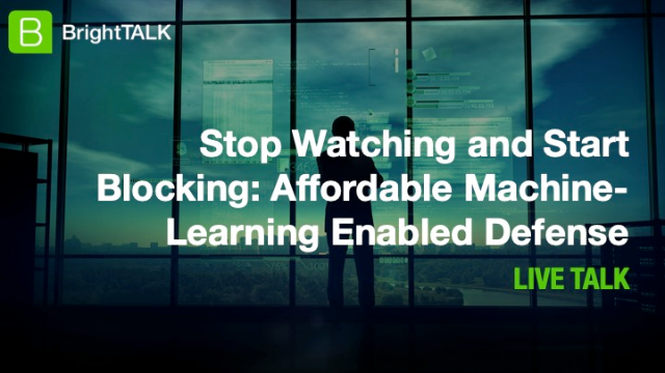 LIVE BrightTALK Webinar: Stop Watching & Start Blocking, Affordable Machine-Learning Enabled Defense